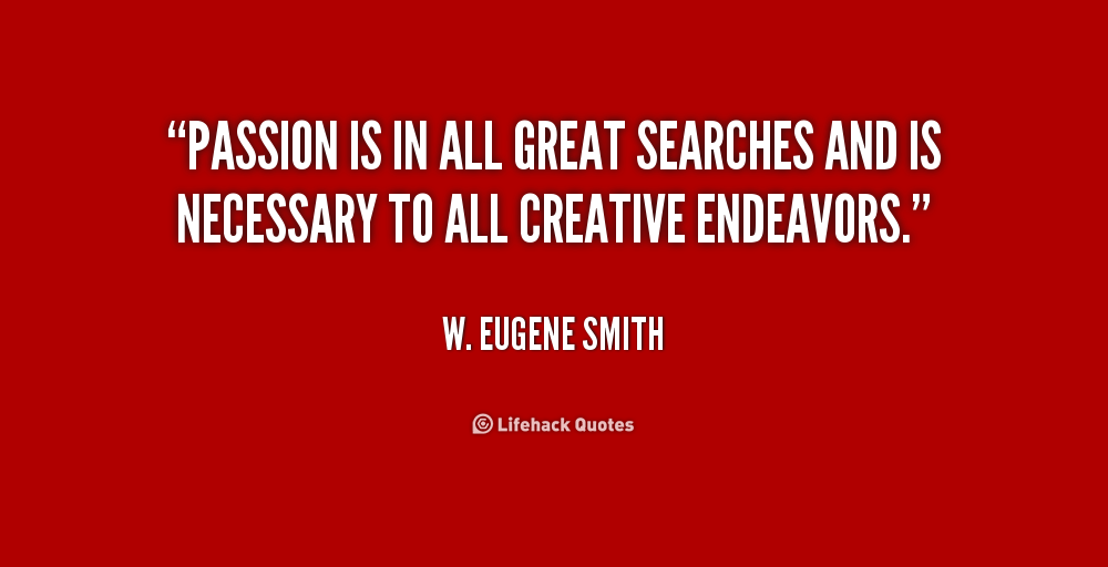 "Quote by W. Eugene Smith that says: ""Passion is in all great searches and is necessary to all creative endeavors."""